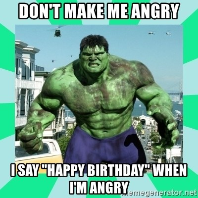 "THe Incredible hulk - Don't Make Me Angry I Say ""HAPPY BIRTHDAY"" WHEN I'M ANGRY"