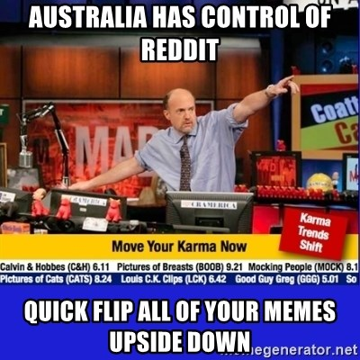 Move Your Karma - Australia has control of reddit QUICK FLIP ALL OF YOUR MEMES UPSIDE DOWN