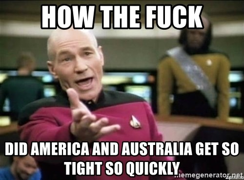 Why the fuck - how the fuck did america and australia get so tight so quickly