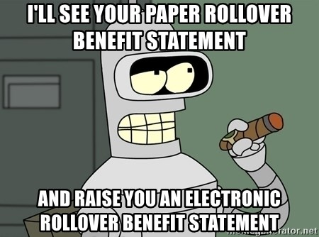 Typical Bender - i'll see your paper rollover benefit statement and raise you an electronic Rollover Benefit Statement