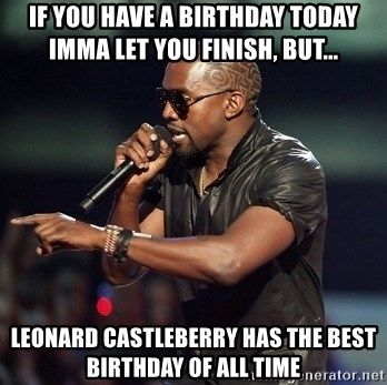 Kanye - if you have a birthday today imma let you finish, but... leonard castleberry has the best birthday of all time