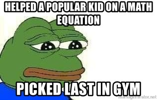 Sad Frog - helped a popular kid on a math equation picked last in gym