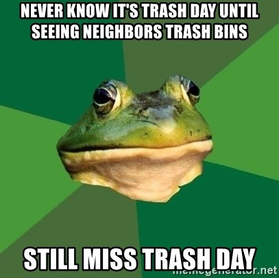 Foul Bachelor Frog - Never know it's trash day until seeing neighbors trash bins still miss trash day