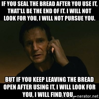 liam neeson taken - If you seal the bread after you use it, that'll be the end of it. I will not look for you, I will not pursue you. But if you keep leaving the bread open after using it, I will look for you, I will find you...