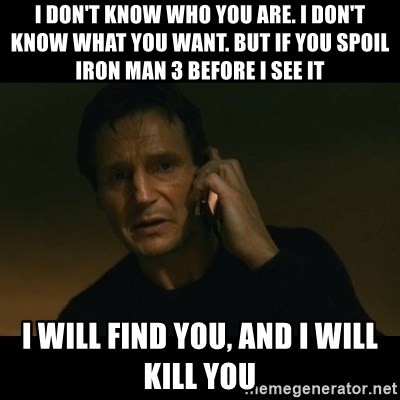 liam neeson taken - i don't know who you are. i don't know what you want. but if you spoil iron man 3 before i see it i will find you, and i will kill you