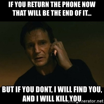 liam neeson taken - If you return the phone now that will be the end of it... but if you dont, I will find you, and I will kill you