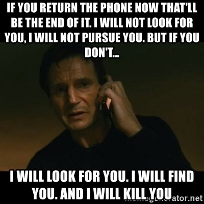 liam neeson taken - if you return the phone now that'll be the end of it. I will not look for you, I will not pursue you. but if you don't... I will look for you. i will find you. and i will kill you