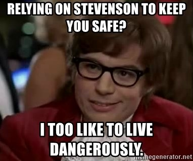 Austin Power - Relying on stevensOn to keep you safe?  I too like tO live dangerously.