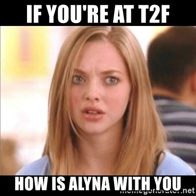Karen from Mean Girls - if you're at t2f how is alyna with you