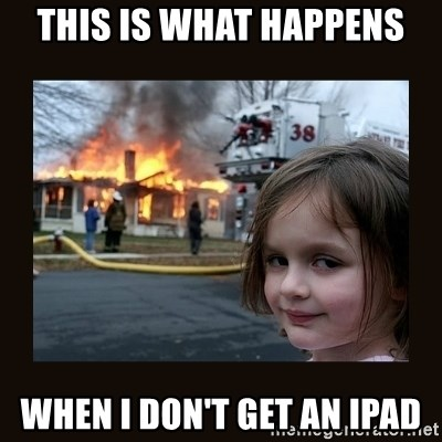 burning house girl - THIS IS WHAT HAPPENS WHEN I DON'T GET AN IPAD