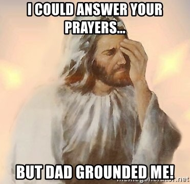 Facepalm Jesus - I COULD ANSWER YOUR PRAYERS... BUT DAD GROUNDED ME!