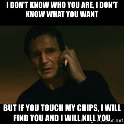 liam neeson taken - i DOn't know who you are, i don't know what you want but if you touch my chips, i will find you and i will kill you