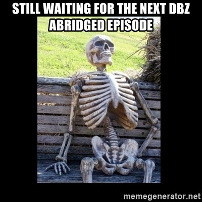 Still Waiting - Still waiting for the next dbz abridged episode