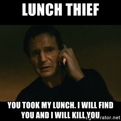 liam neeson taken - LUnch Thief You took my lunch. i will find you and i will kill you