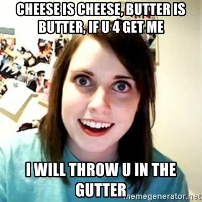 Overly Attached Girlfriend 2 - Cheese is cheese, butter is butter, if u 4 get me  i will throw u in the gutter