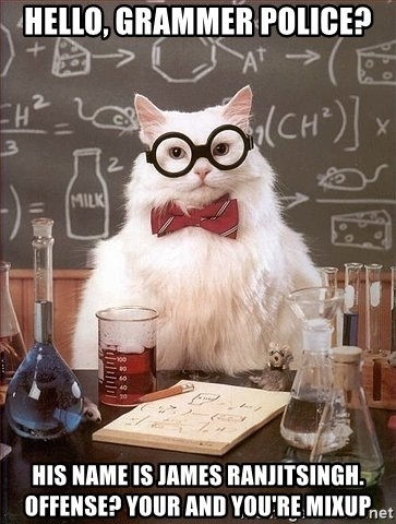 Chemistry Cat - Hello, Grammer police? His name is James Ranjitsingh. Offense? Your and YOU'RE MIXUP