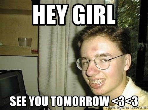 uglynerdboy - Hey Girl See you tomorrow <3<3
