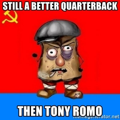 Malorashka-Soviet - STILL A BETTER QUARTERBACK THEN TONY ROMO
