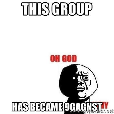 Oh god why - this group has became 9gagnst
