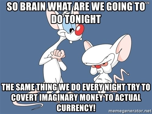 Pinky And The Brain - SO BRAIN WHAT ARE WE GOING TO DO TONIGHT THE SAME THING WE DO EVERY NIGHT TRY TO COVERT IMAGINARY MONEY TO ACTUAL CURRENCY!