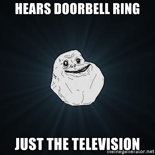 Forever Alone - Hears doorbell ring just the television