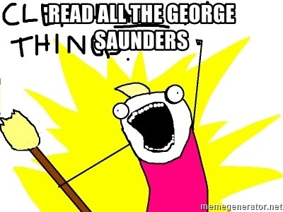 clean all the things - READ ALL THE GEORGE SAUNDERS