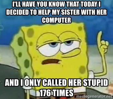 Tough Spongebob - i'll have you know that today i decided to help my sister with her computer and i only called her stupid 176 times