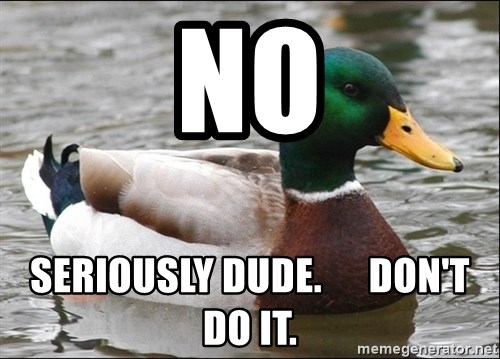 Actual Advice Mallard 1 - No Seriously Dude.      Don't Do it.