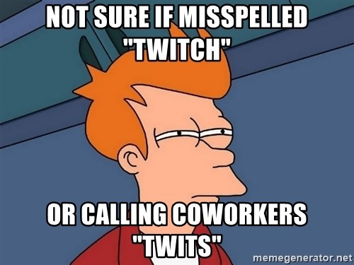 "Futurama Fry - not sure if misspelled ""Twitch"" Or calling coworkers ""Twits"""