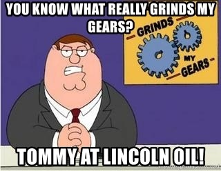 Grinds My Gears Peter Griffin - you know what really grinds my gears? tommy at lincoln oil!