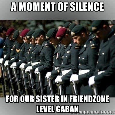 Moment Of Silence - A MOMENT OF SILENCE FOR OUR SISTER IN FRIENDZONE LEVEL GABAN