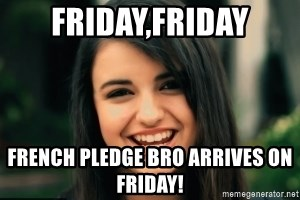 Friday Derp - Friday,friday French pledge bro arrives on friday!