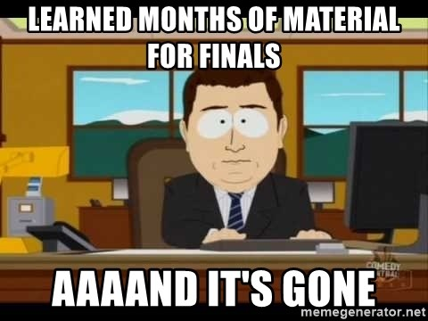 south park aand it's gone - Learned months of material for finals aaaand it's gone