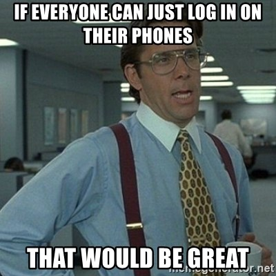 Yeah that'd be great... - if everyone can just log in on their phones that would be great