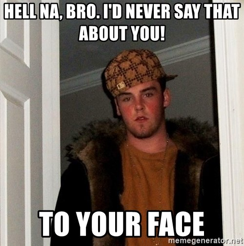 Scumbag Steve - Hell na, bro. i'd never say that about you! to your face