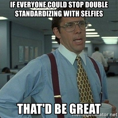 Yeah that'd be great... - if everyone could stop double standardizing with selfies that'd be great