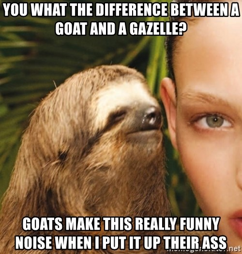The Rape Sloth - You what the difference between a goat and a gazelle? Goats make this really funny noise when I put it up their ass