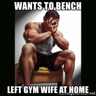 first world gym problems - wants to bench left gym wife at home