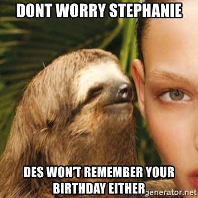 Whisper Sloth - Dont worry Stephanie Des won't remember your birthday either