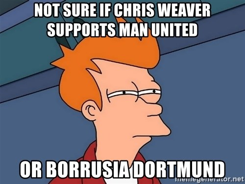Futurama Fry - Not sure if cHris weaver supports man united Or borrusia doRtmund