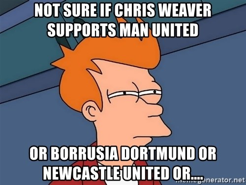Futurama Fry - Not Sure if chris weaver supports man united Or borrusia Dortmund or Newcastle united or....