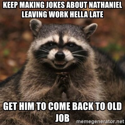 evil raccoon - keep making jokes about nathaniel leaving work hella late Get him to come back to old job