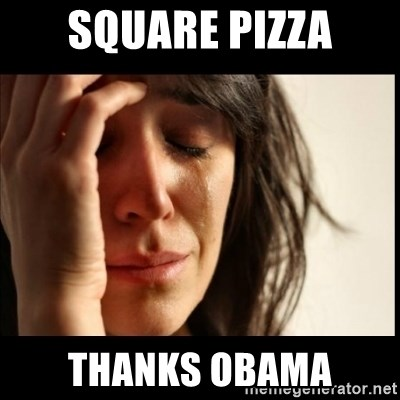 First World Problems - SQUARE PIZZA THANKS OBAMA