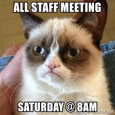 Grumpy Cat  - All Staff meeting Saturday @ 8AM