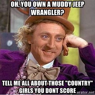 "Willy Wonka - oh, you own a Muddy jeeP wRangler? tell me all aBout tHoSe ""country"" girls you dont scOre"