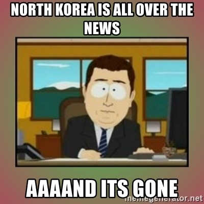 aaaand its gone - north korea is all over the news aaaand its gone