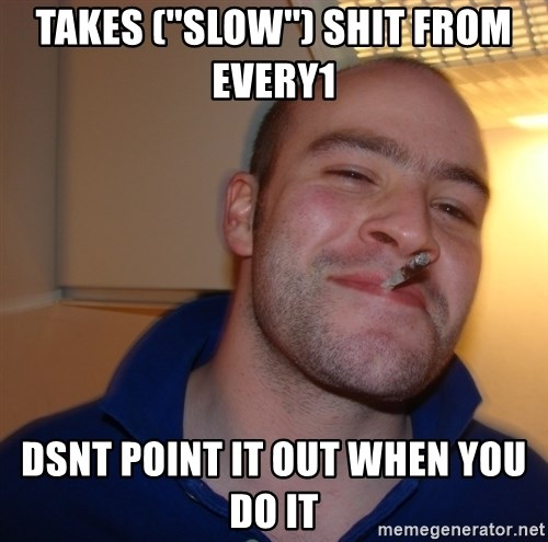 Good Guy Greg - Takes (''slow'') shit from every1 Dsnt point it out when you do it