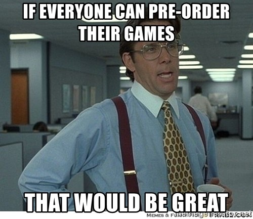 That would be great - If everyone can pre-order their games that would be great