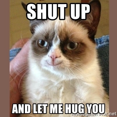 smiling Grumpy cat brown - Shut Up AND LET ME HUG YOU