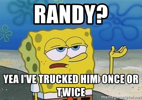 I'll have you know Spongebob - RanDy? YeA I've trucked him  once or twice
